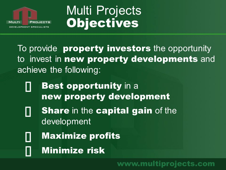 www.multiprojects.com Best opportunity in a new property development Share in the capital gain of the development Multi Projects Objectives Maximize profits Minimize risk To provide property investors the opportunity to invest in new property developments and achieve the following: