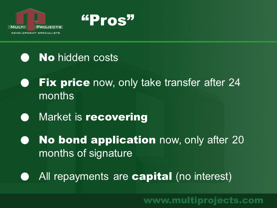 www.multiprojects.com No hidden costs Fix price now, only take transfer after 24 months Pros Market is recovering No bond application now, only after 20 months of signature All repayments are capital (no interest)