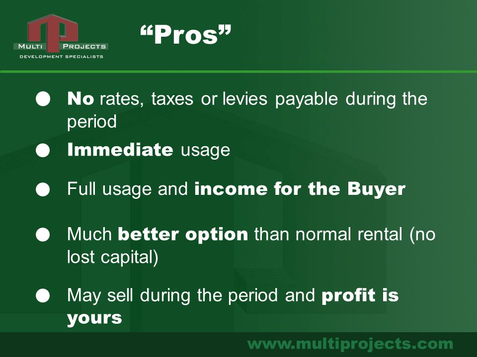 www.multiprojects.com No rates, taxes or levies payable during the period Immediate usage Pros Full usage and income for the Buyer Much better option than normal rental (no lost capital) May sell during the period and profit is yours