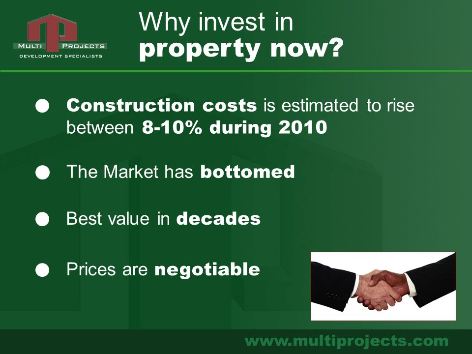 www.multiprojects.com Why invest in property now? Construction costs is estimated to rise between 8-10% during 2010 The Market has bottomed Best value