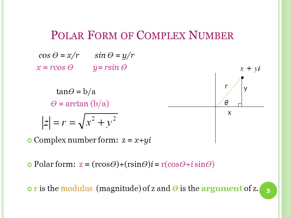 P OLAR F ORM OF C OMPLEX N UMBER cos Ө = x/r sin Ө = y/r x = rcos Ө y= rsin Ө tan Ө = b/a Ө = arctan (b/a) Complex number form: z = x+yi Polar form: z = (rcos Ө )+(rsin Ө )i = r(cos Ө +i sin Ө ) r is the modulus (magnitude) of z and Ө is the argument of z.