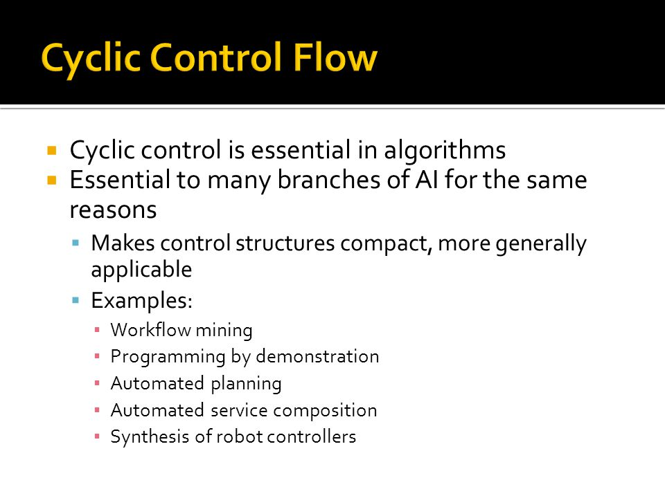  Cyclic control is essential in algorithms  Essential to many branches of AI for the same reasons  Makes control structures compact, more generally