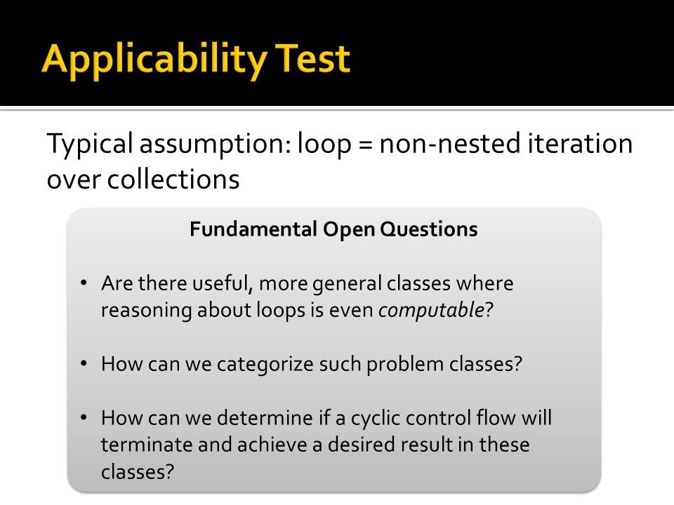 Typical assumption: loop = non-nested iteration over collections Fundamental Open Questions Are there useful, more general classes where reasoning abo