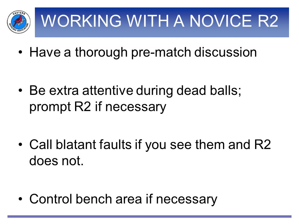 WORKING WITH A NOVICE R2 Have a thorough pre-match discussion Be extra attentive during dead balls; prompt R2 if necessary Call blatant faults if you