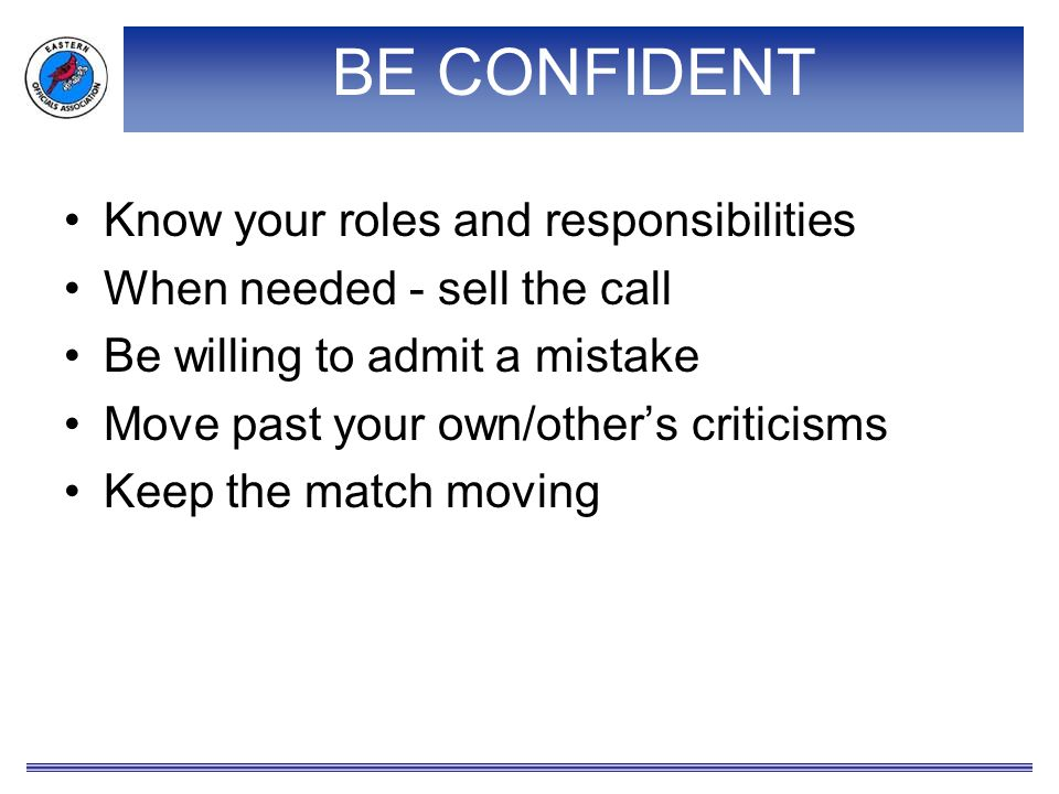 BE CONFIDENT Know your roles and responsibilities When needed - sell the call Be willing to admit a mistake Move past your own/other's criticisms Keep the match moving