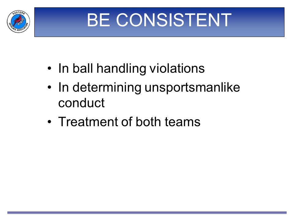 BE CONSISTENT In ball handling violations In determining unsportsmanlike conduct Treatment of both teams