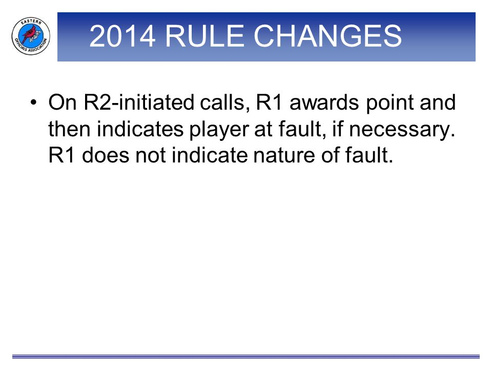 2014 RULE CHANGES On R2-initiated calls, R1 awards point and then indicates player at fault, if necessary. R1 does not indicate nature of fault.