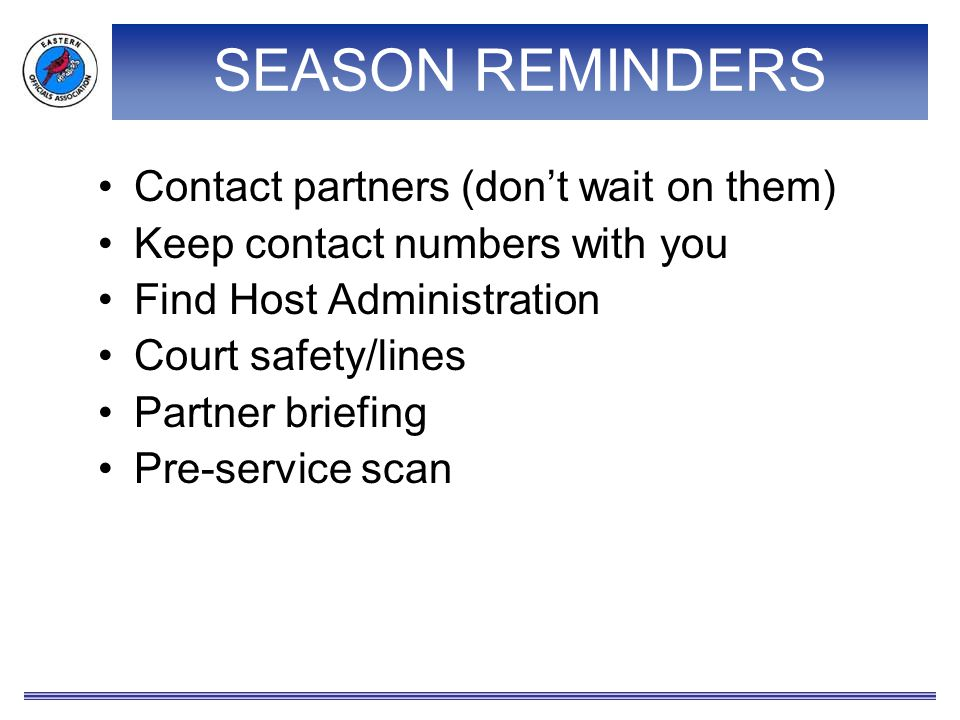 SEASON REMINDERS Contact partners (don't wait on them) Keep contact numbers with you Find Host Administration Court safety/lines Partner briefing Pre-service scan