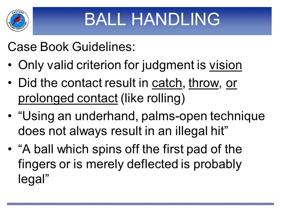BALL HANDLING Case Book Guidelines: Only valid criterion for judgment is vision Did the contact result in catch, throw, or prolonged contact (like rolling) Using an underhand, palms-open technique does not always result in an illegal hit A ball which spins off the first pad of the fingers or is merely deflected is probably legal