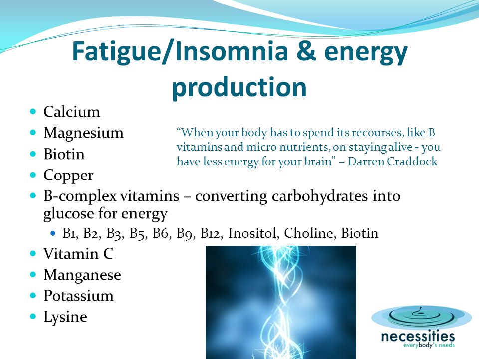 Fatigue/Insomnia & energy production Calcium Magnesium Biotin Copper B-complex vitamins – converting carbohydrates into glucose for energy B1, B2, B3, B5, B6, B9, B12, Inositol, Choline, Biotin Vitamin C Manganese Potassium Lysine When your body has to spend its recourses, like B vitamins and micro nutrients, on staying alive - you have less energy for your brain – Darren Craddock