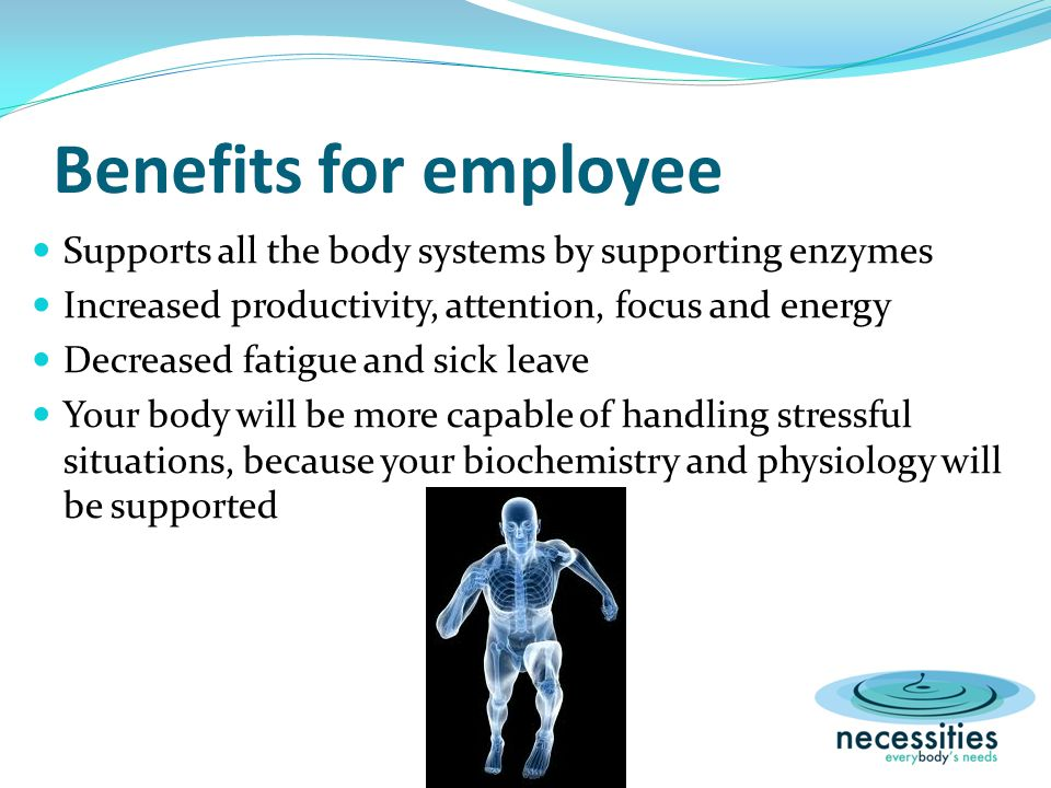 Benefits for employee Supports all the body systems by supporting enzymes Increased productivity, attention, focus and energy Decreased fatigue and sick leave Your body will be more capable of handling stressful situations, because your biochemistry and physiology will be supported