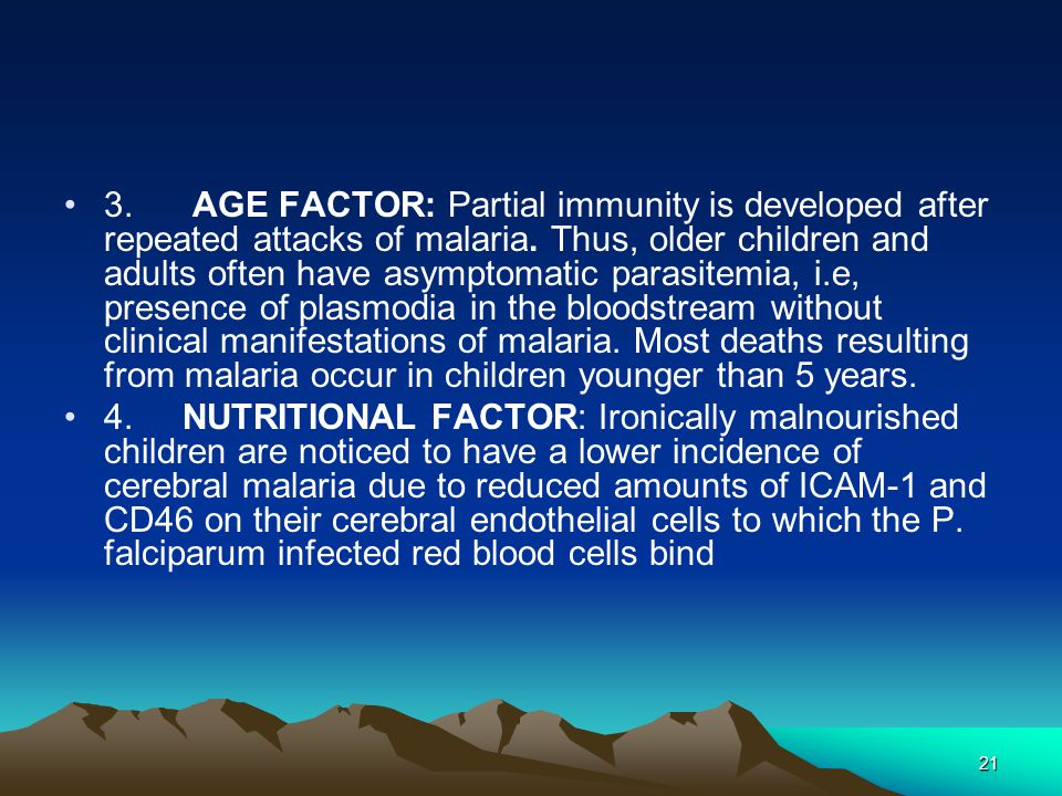 21 3. AGE FACTOR: Partial immunity is developed after repeated attacks of malaria.