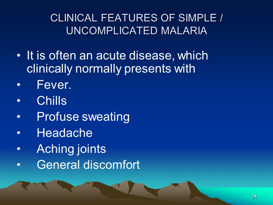 24 CLINICAL FEATURES OF SIMPLE / UNCOMPLICATED MALARIA It is often an acute disease, which clinically normally presents with Fever.