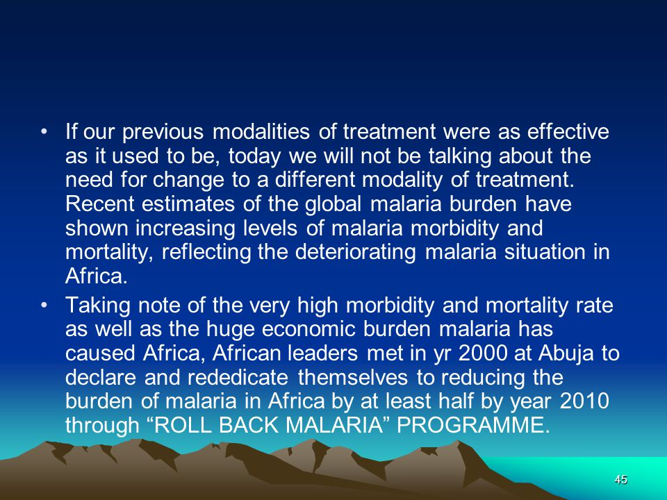 45 If our previous modalities of treatment were as effective as it used to be, today we will not be talking about the need for change to a different modality of treatment.
