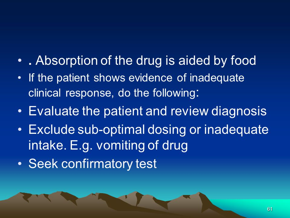 61. Absorption of the drug is aided by food If the patient shows evidence of inadequate clinical response, do the following : Evaluate the patient and