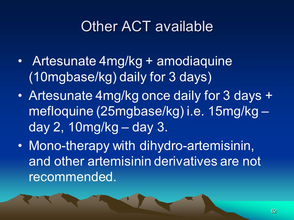 62 Other ACT available Artesunate 4mg/kg + amodiaquine (10mgbase/kg) daily for 3 days) Artesunate 4mg/kg once daily for 3 days + mefloquine (25mgbase/kg) i.e.