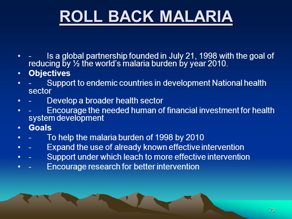 73 ROLL BACK MALARIA -Is a global partnership founded in July 21, 1998 with the goal of reducing by ½ the world's malaria burden by year 2010.
