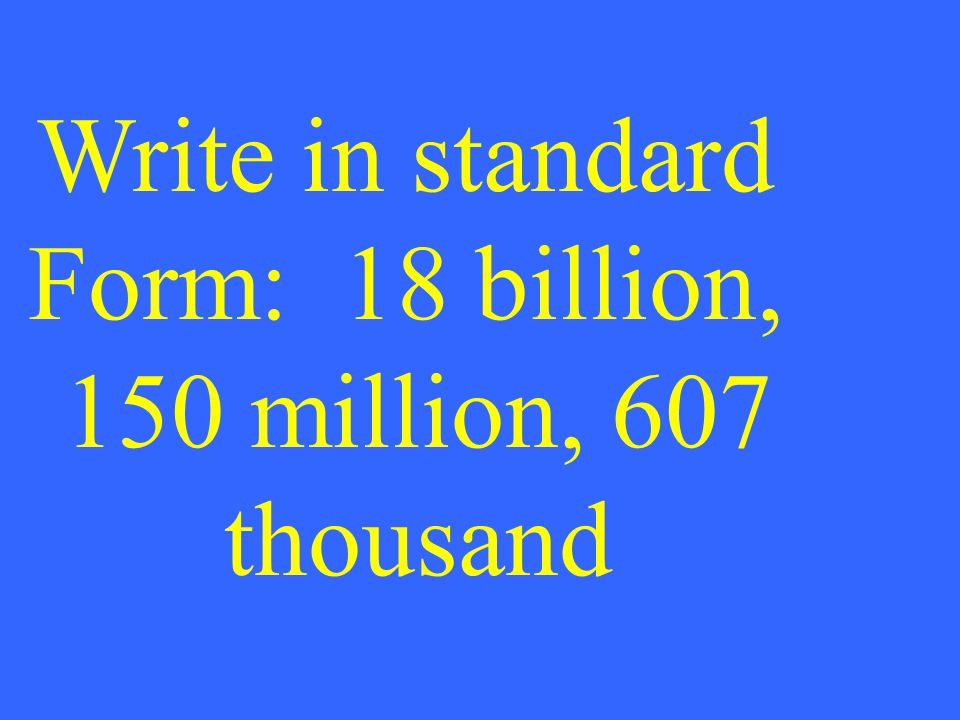 Write in standard Form: 18 billion, 150 million, 607 thousand