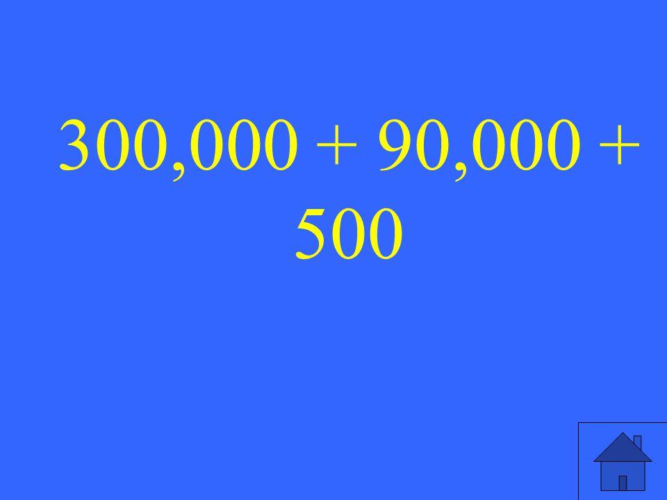 300,000 + 90,000 + 500
