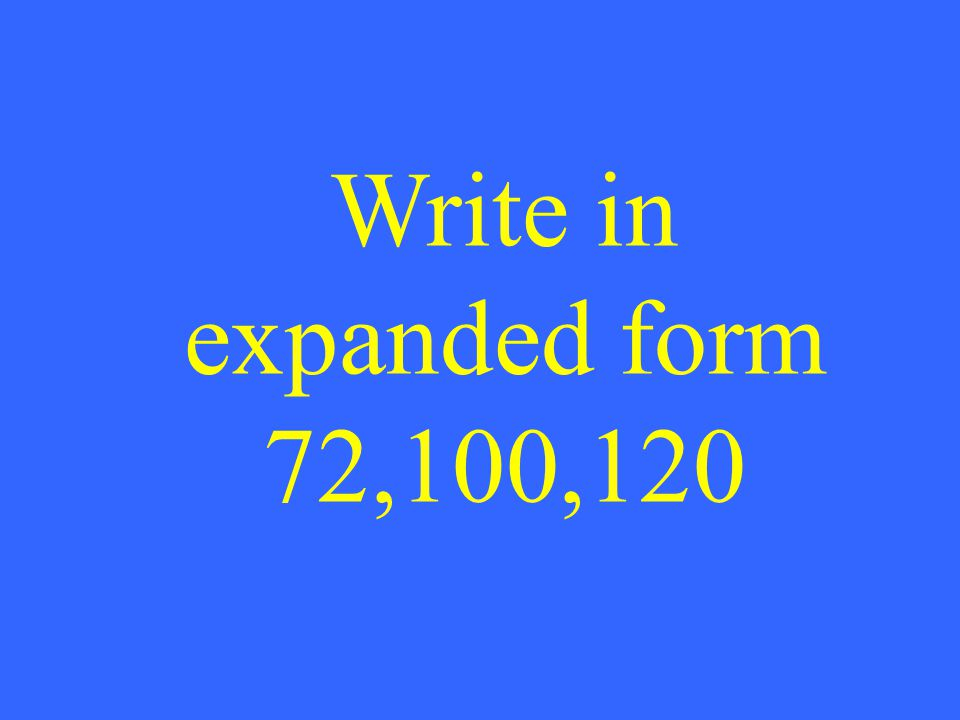 Write in expanded form 72,100,120
