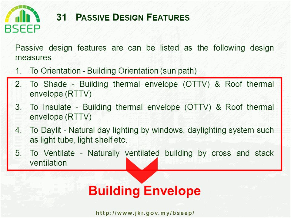 31P ASSIVE D ESIGN F EATURES Passive design features are can be listed as the following design measures: 1.To Orientation - Building Orientation (sun path) 2.To Shade - Building thermal envelope (OTTV) & Roof thermal envelope (RTTV) 3.To Insulate - Building thermal envelope (OTTV) & Roof thermal envelope (RTTV) 4.To Daylit - Natural day lighting by windows, daylighting system such as light tube, light shelf etc.