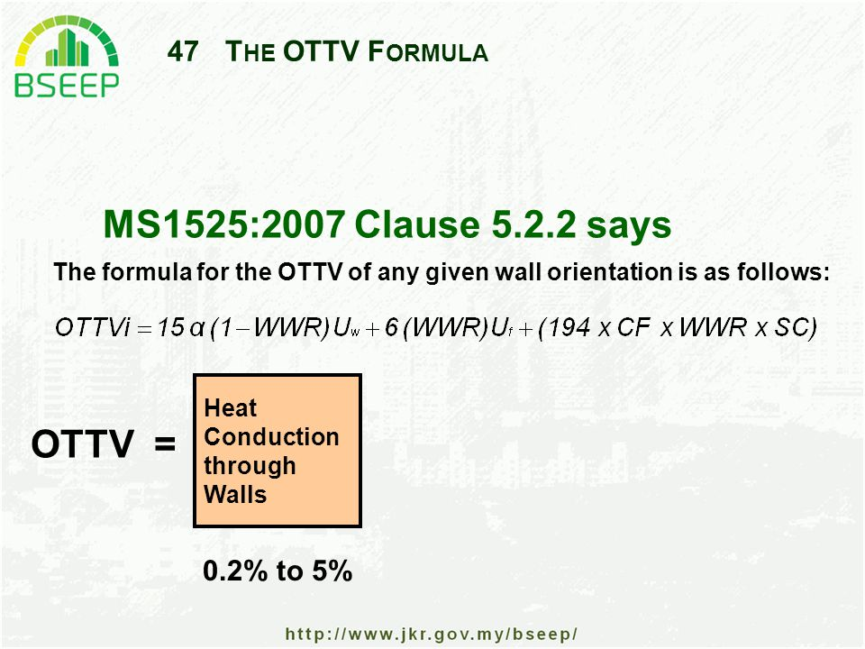47T HE OTTV F ORMULA MS1525:2007 Clause 5.2.2 says Heat Conduction through Walls OTTV = The formula for the OTTV of any given wall orientation is as follows: 0.2% to 5%