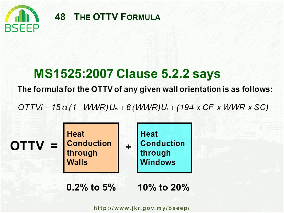 48T HE OTTV F ORMULA MS1525:2007 Clause 5.2.2 says + Heat Conduction through Windows Heat Conduction through Walls The formula for the OTTV of any given wall orientation is as follows: 0.2% to 5% 10% to 20% OTTV =