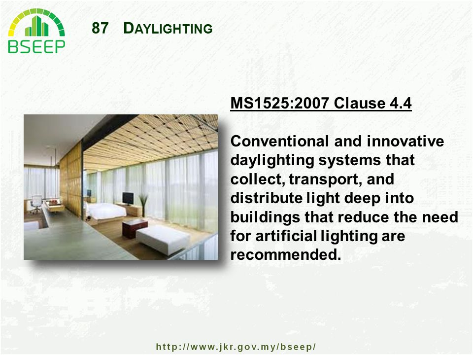 87D AYLIGHTING MS1525:2007 Clause 4.4 Conventional and innovative daylighting systems that collect, transport, and distribute light deep into buildings that reduce the need for artificial lighting are recommended.