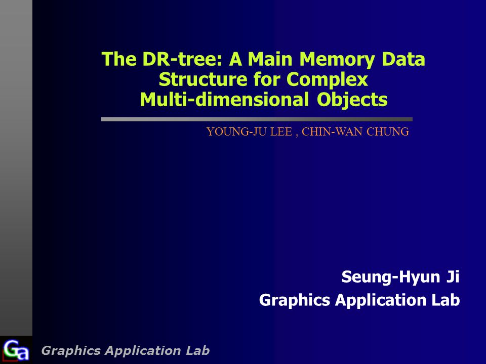Graphics Application Lab The DR-tree: A Main Memory Data Structure for Complex Multi-dimensional Objects Seung-Hyun Ji Graphics Application Lab YOUNG-