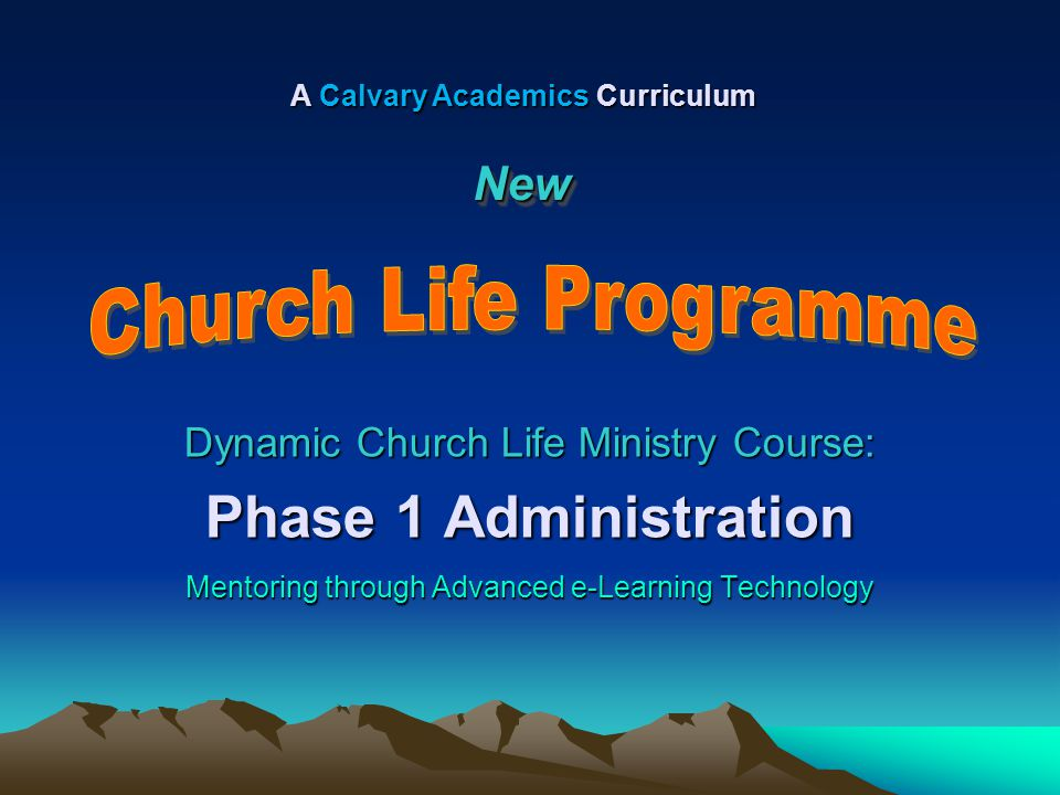 Dynamic Church Life Ministry Course: Phase 1 Administration Mentoring through Advanced e-Learning Technology A Calvary Academics Curriculum NewNew