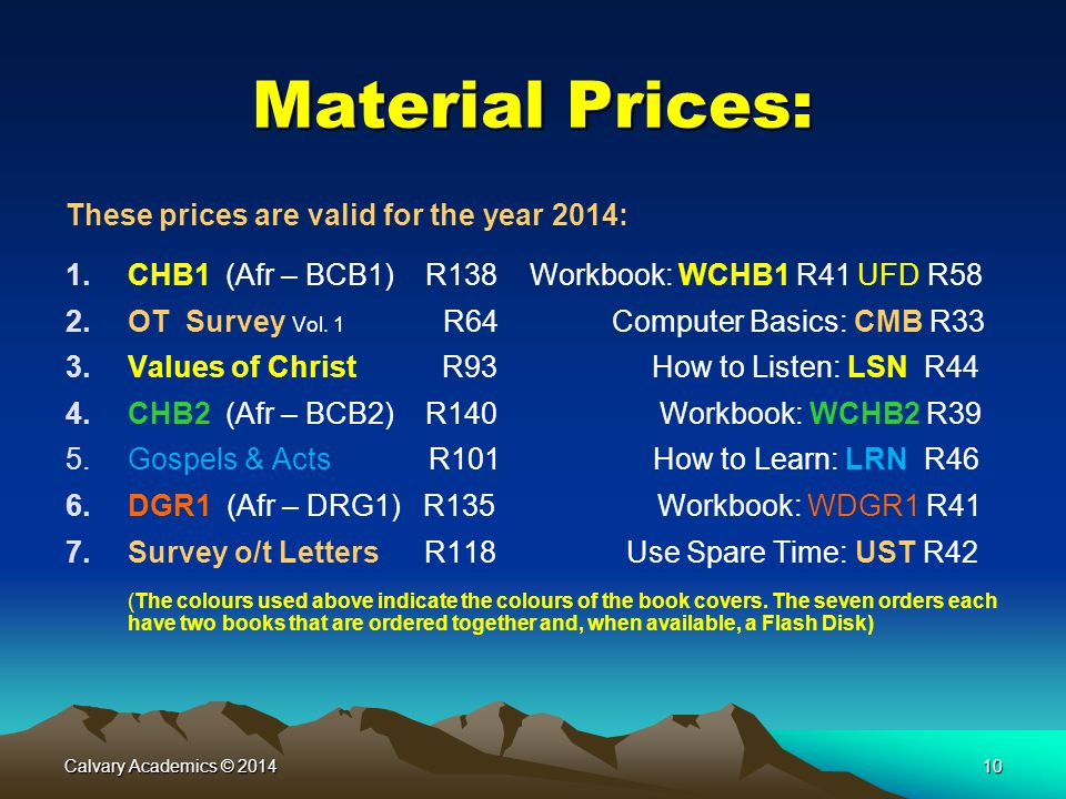 Calvary Academics © 201410 Material Prices: These prices are valid for the year 2014: 1.CHB1 (Afr – BCB1) R138 Workbook: WCHB1 R41 UFD R58 2.OT Survey Vol.