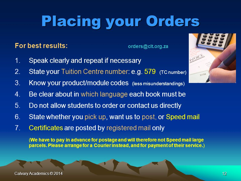 Calvary Academics © 201412 Placing your Orders For best results: orders@clt.org.za 1.Speak clearly and repeat if necessary 2.State your Tuition Centre number: e.g.