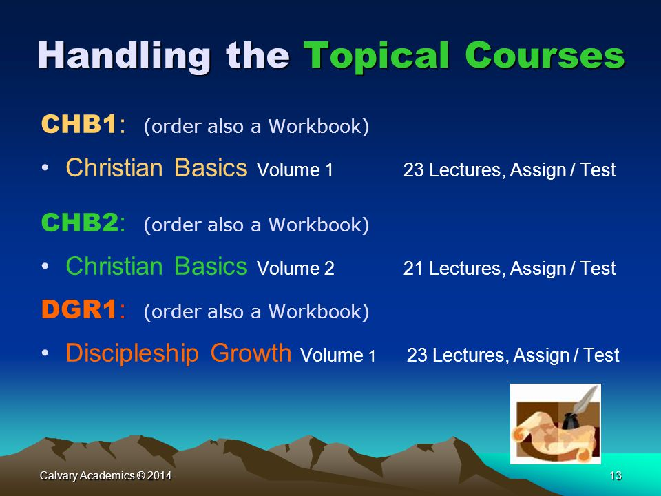 Calvary Academics © 201413 Handling the Topical Courses CHB1 : (order also a Workbook) Christian Basics Volume 1 23 Lectures, Assign / Test CHB2 : (order also a Workbook) Christian Basics Volume 2 21 Lectures, Assign / Test DGR1 : (order also a Workbook) Discipleship Growth Volume 1 23 Lectures, Assign / Test