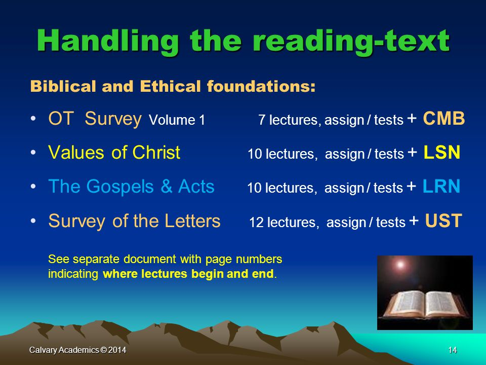 Calvary Academics © 201414 Handling the reading-text Biblical and Ethical foundations: OT Survey Volume 1 7 lectures, assign / tests + CMB Values of Christ 10 lectures, assign / tests + LSN The Gospels & Acts 10 lectures, assign / tests + LRN Survey of the Letters 12 lectures, assign / tests + UST See separate document with page numbers indicating where lectures begin and end.
