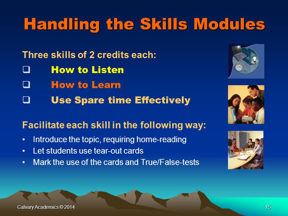 Calvary Academics © 201415 Handling the Skills Modules Three skills of 2 credits each:  How to Listen  How to Learn  Use Spare time Effectively Facilitate each skill in the following way: Introduce the topic, requiring home-reading Let students use tear-out cards Mark the use of the cards and True/False-tests