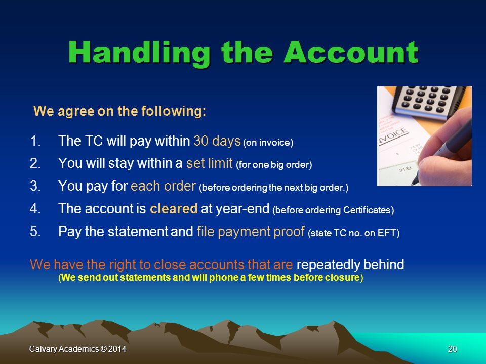 Calvary Academics © 201420 Handling the Account We agree on the following: 1.The TC will pay within 30 days (on invoice) 2.You will stay within a set limit (for one big order) 3.You pay for each order (before ordering the next big order.) 4.The account is cleared at year-end (before ordering Certificates) 5.Pay the statement and file payment proof (state TC no.