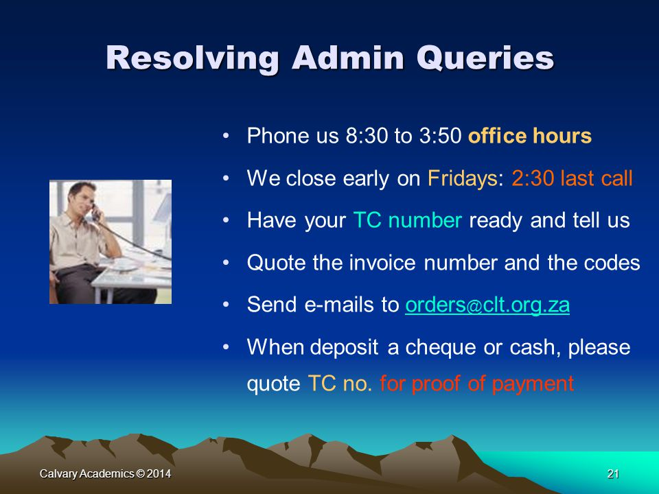 Calvary Academics © 201421 Resolving Admin Queries Phone us 8:30 to 3:50 office hours We close early on Fridays: 2:30 last call Have your TC number ready and tell us Quote the invoice number and the codes Send e-mails to orders @ clt.org.zaorders @ clt.org.za When deposit a cheque or cash, please quote TC no.