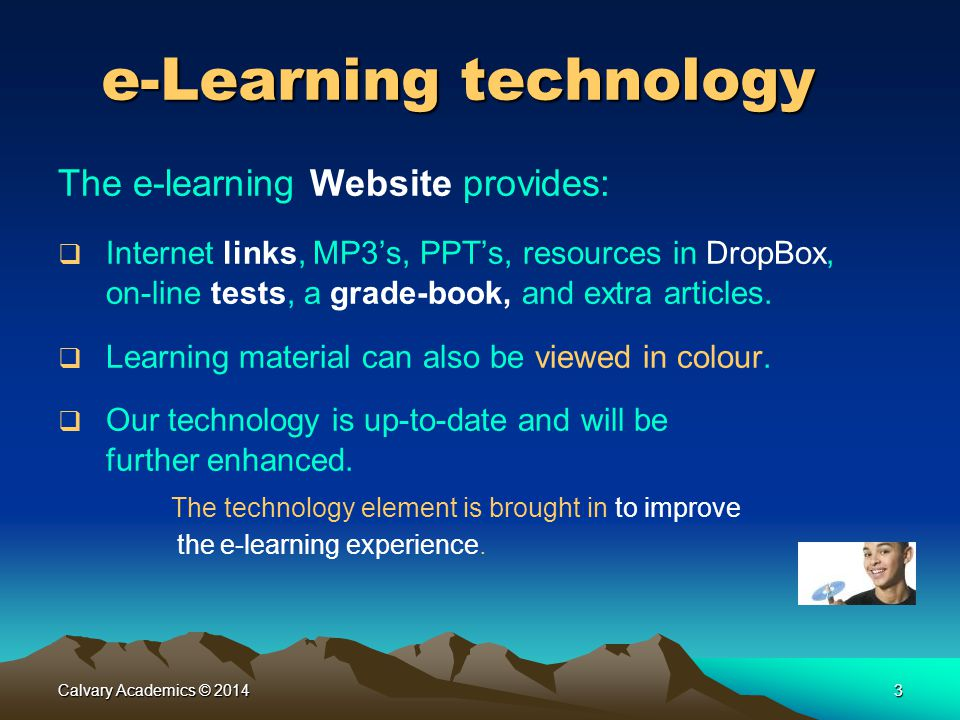 Calvary Academics © 20143 e-Learning technology The e-learning Website provides:  Internet links, MP3's, PPT's, resources in DropBox, on-line tests, a grade-book, and extra articles.