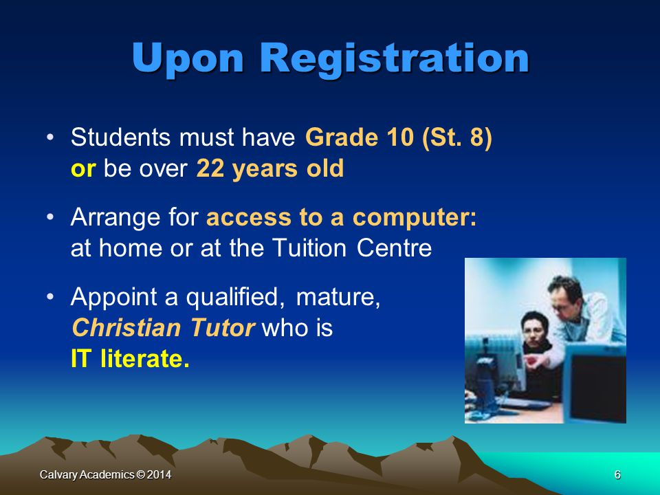 Calvary Academics © 20146 Upon Registration Students must have Grade 10 (St.