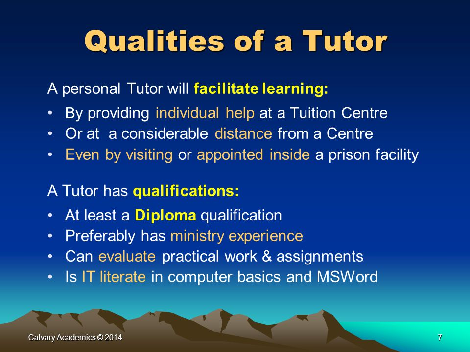 Calvary Academics © 20147 Qualities of a Tutor A personal Tutor will facilitate learning: By providing individual help at a Tuition Centre Or at a considerable distance from a Centre Even by visiting or appointed inside a prison facility A Tutor has qualifications: At least a Diploma qualification Preferably has ministry experience Can evaluate practical work & assignments Is IT literate in computer basics and MSWord