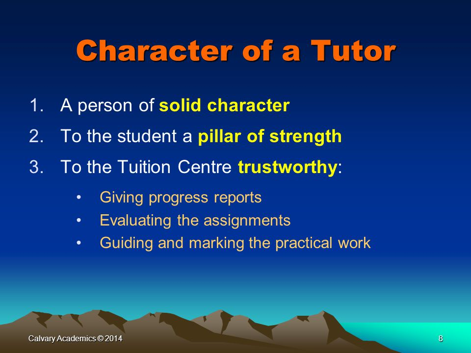 Calvary Academics © 20148 Character of a Tutor 1.A person of solid character 2.To the student a pillar of strength 3.To the Tuition Centre trustworthy: Giving progress reports Evaluating the assignments Guiding and marking the practical work