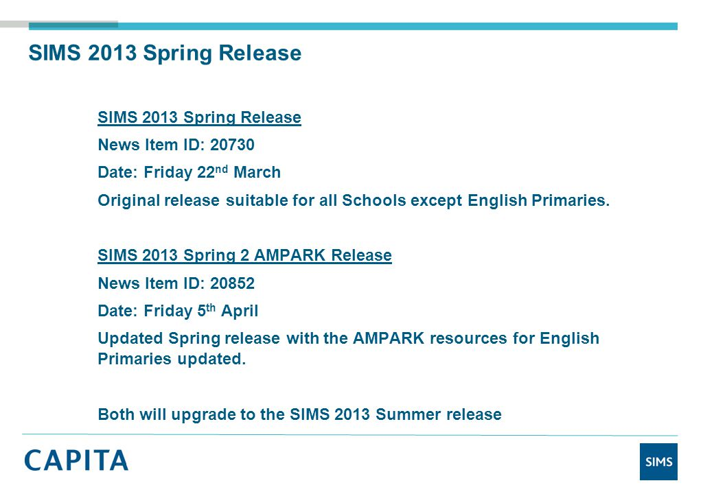 SIMS 2013 Spring Release News Item ID: 20730 Date: Friday 22 nd March Original release suitable for all Schools except English Primaries.