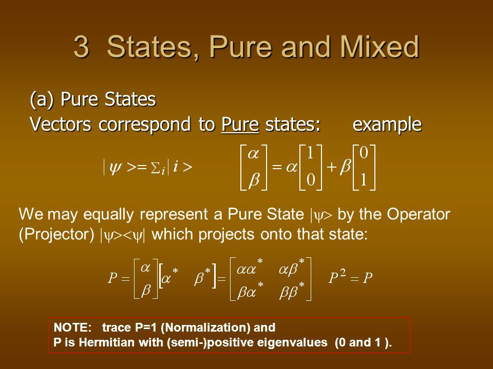 3 States, Pure and Mixed (a) Pure States Vectors correspond to Pure states: example We may equally represent a Pure State  by the Operator (Projector)  which projects onto that state: NOTE: trace P=1 (Normalization) and P is Hermitian with (semi-)positive eigenvalues (0 and 1 ).