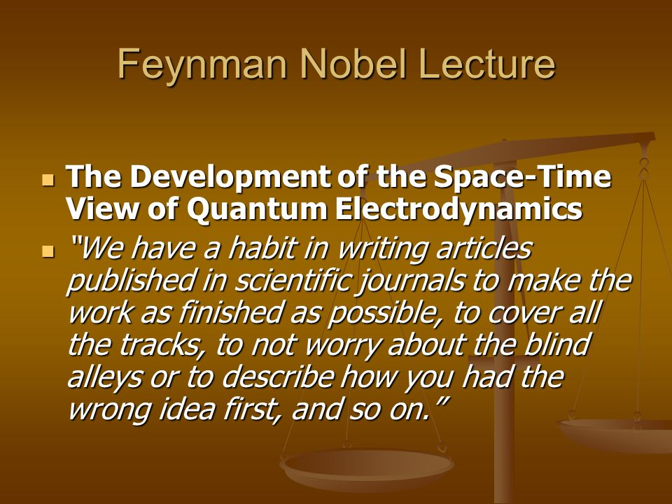Feynman Nobel Lecture The Development of the Space-Time View of Quantum Electrodynamics The Development of the Space-Time View of Quantum Electrodynamics We have a habit in writing articles published in scientific journals to make the work as finished as possible, to cover all the tracks, to not worry about the blind alleys or to describe how you had the wrong idea first, and so on. We have a habit in writing articles published in scientific journals to make the work as finished as possible, to cover all the tracks, to not worry about the blind alleys or to describe how you had the wrong idea first, and so on.