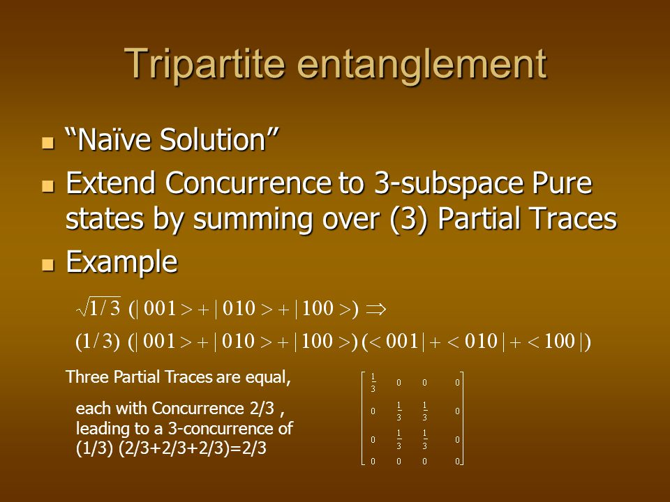 Tripartite entanglement Naïve Solution Naïve Solution Extend Concurrence to 3-subspace Pure states by summing over (3) Partial Traces Extend Concurrence to 3-subspace Pure states by summing over (3) Partial Traces Example Example Three Partial Traces are equal, each with Concurrence 2/3, leading to a 3-concurrence of (1/3) (2/3+2/3+2/3)=2/3