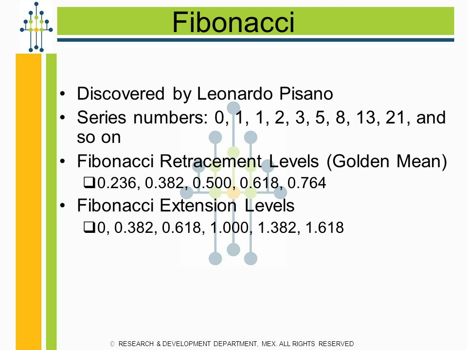 Fibonacci Discovered by Leonardo Pisano Series numbers: 0, 1, 1, 2, 3, 5, 8, 13, 21, and so on Fibonacci Retracement Levels (Golden Mean)  0.236, 0.3