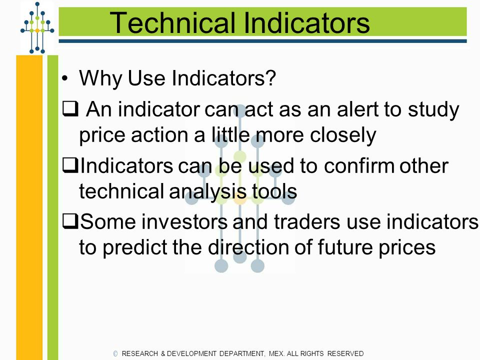 Technical Indicators Why Use Indicators?  An indicator can act as an alert to study price action a little more closely  Indicators can be used to co