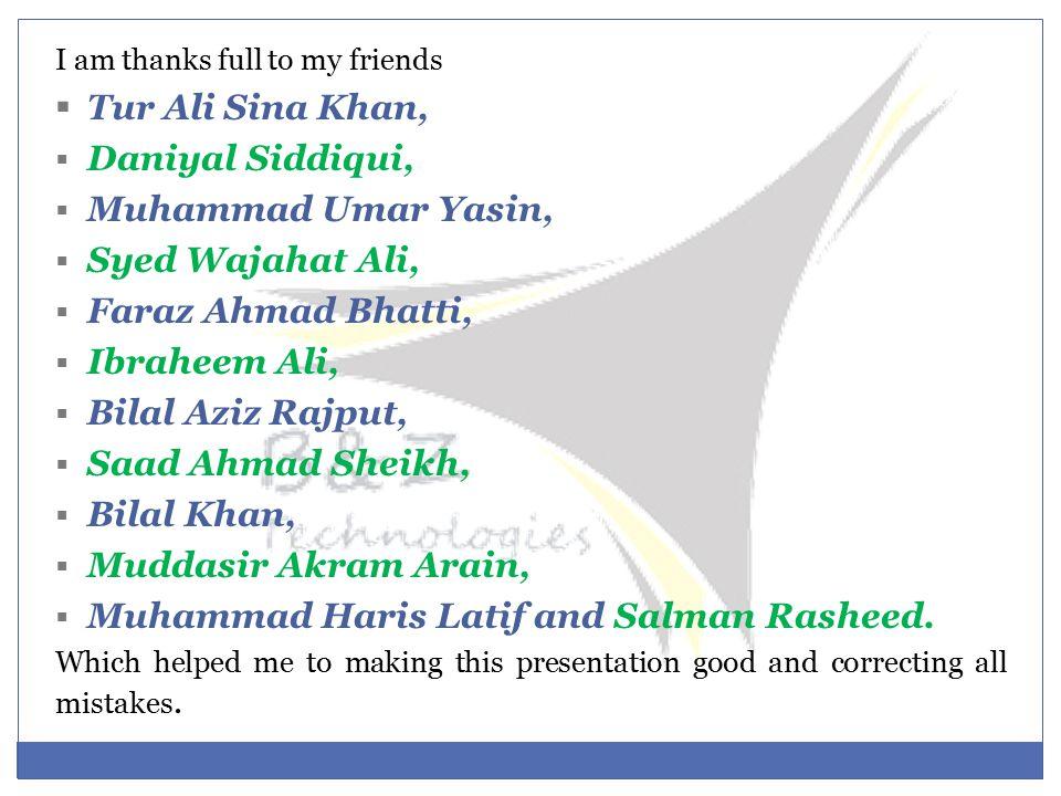 I am thanks full to my friends  Tur Ali Sina Khan,  Daniyal Siddiqui,  Muhammad Umar Yasin,  Syed Wajahat Ali,  Faraz Ahmad Bhatti,  Ibraheem Ali,  Bilal Aziz Rajput,  Saad Ahmad Sheikh,  Bilal Khan,  Muddasir Akram Arain,  Muhammad Haris Latif and Salman Rasheed.
