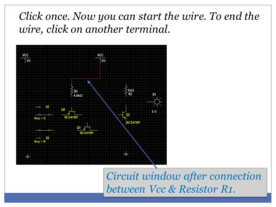 Click once. Now you can start the wire. To end the wire, click on another terminal. Circuit window after connection between Vcc & Resistor R1.