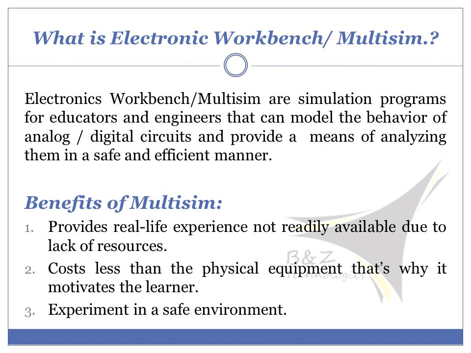 What is Electronic Workbench/ Multisim.? Electronics Workbench/Multisim are simulation programs for educators and engineers that can model the behavio